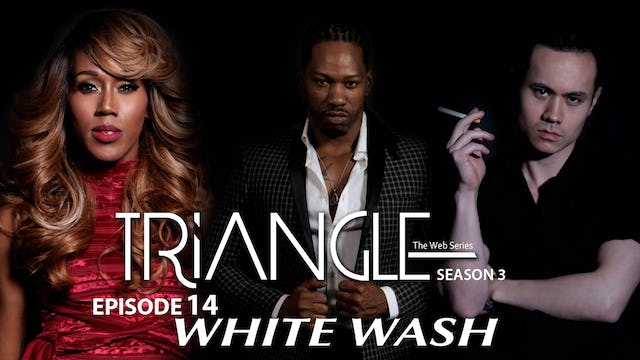 "TRIANGLE Season 3 Episode 14 "" Whitewash """