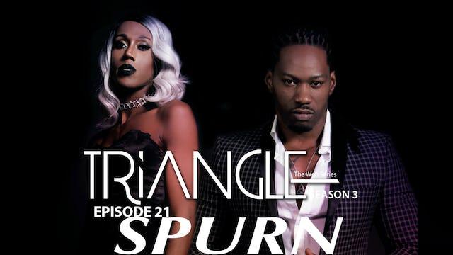 "TRIANGLE Season 3 Episode 21 "" Spurn """