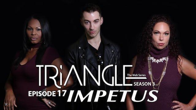 """TRIANGLE Season 3 Episode 17 """" Impetus"""""""