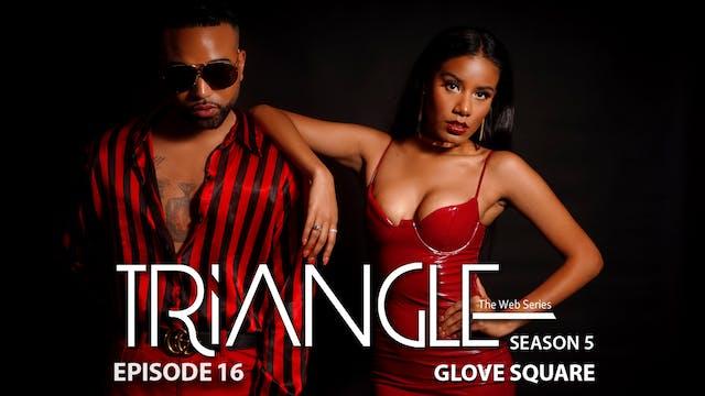 """TRIANGLE Season 5 Episode 16 """"Glove Square"""""""