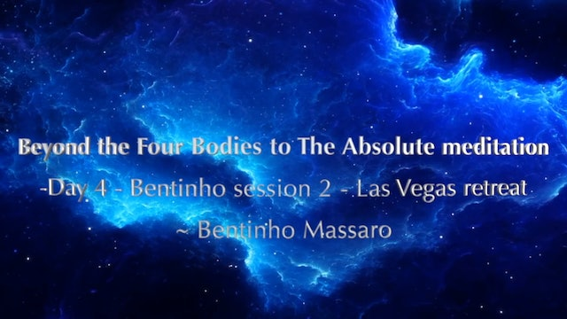 Beyond the Four Bodies to The Absolute meditation - Day 4 - Bentinho session 2 - Las Vegas retreat