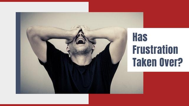 Has Frustration Taken Over?