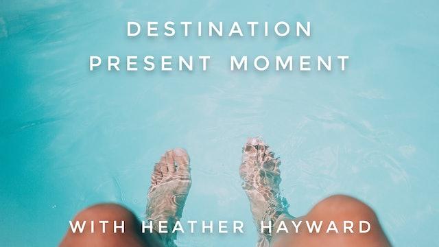 Destination Present Moment: Heather Hayward