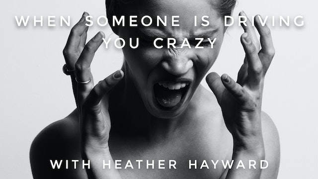 When Someone Is Driving You Crazy: Heather Hayward