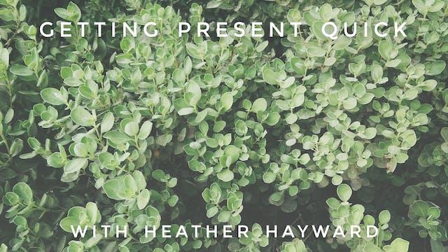 Getting Present Quick: Heather Hayward