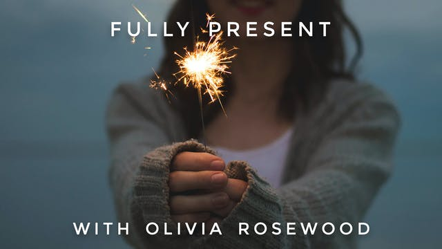 Fully Present: Olivia Rosewood