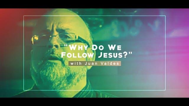 Why Do We Follow Jesus? - Juan Valdes...