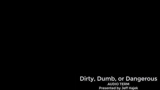 Dirty, Dumb, or Dangerous (Audio Term)