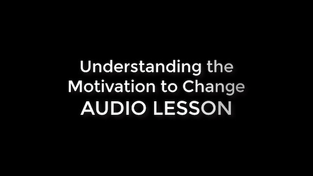 Understanding the Motivation to Change (Phase 2 AUDIO LESSON)