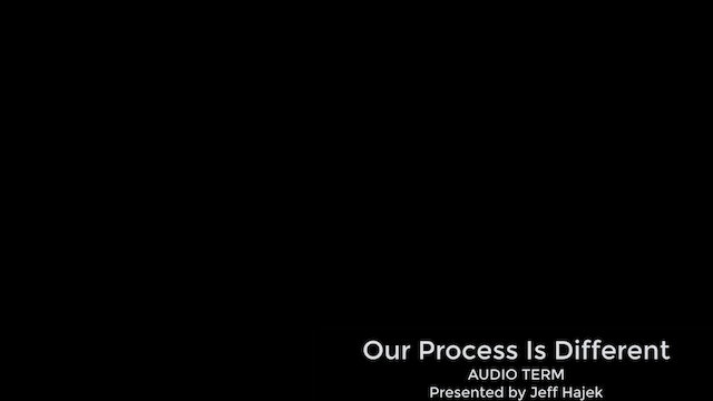 Our Process is Different (AUDIO TERM)