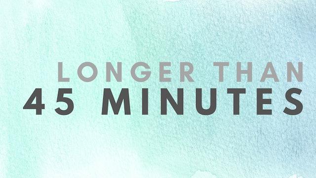 45 Minutes +