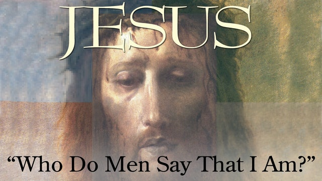 "Jesus: ""Who Do Men Say That I Am?"""