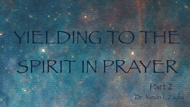 Part 2 - Yielding To The Spirit In Prayer - Kevin Zadai