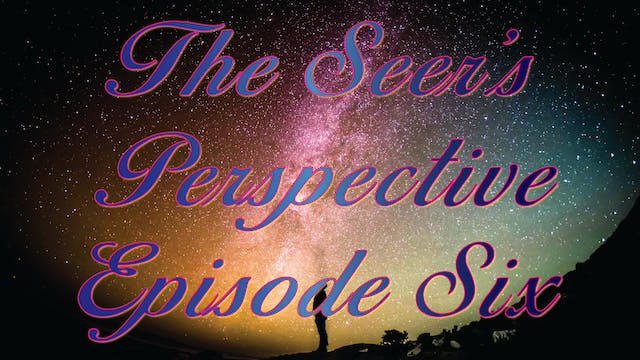 The Seer's Perspective - Episode Six