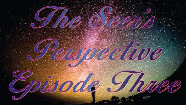 The Seer's Perspective - Episode Three