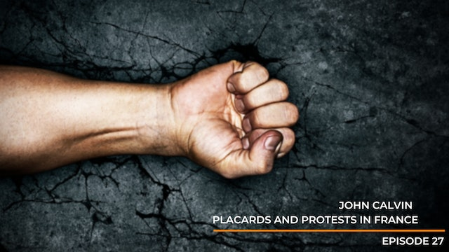 Episode 27: John Calvin - Placards and Protest In France