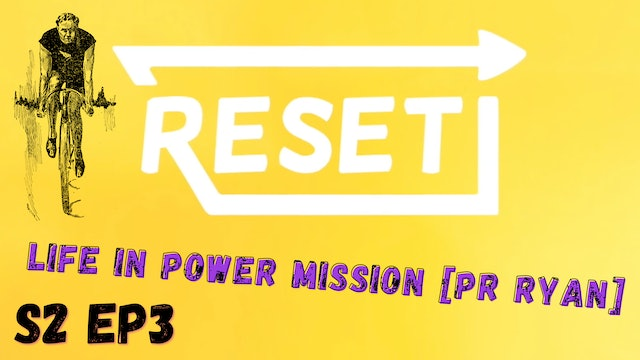 Reset: S2 Ep 3 - Life in Power Mission [Pr Ryan]