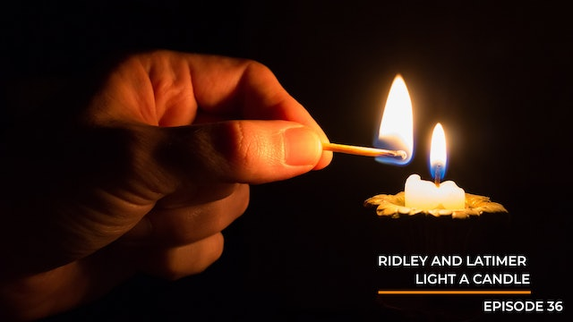 Episode 36: Ridley And Latimer Light A Candle