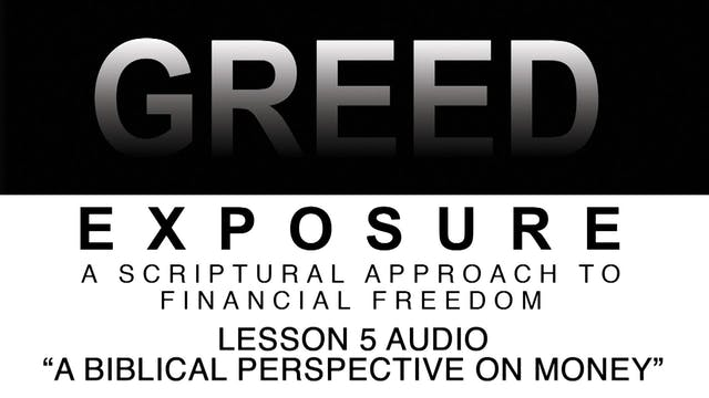 Greed Exposure - Audio Lesson 5 - A Biblical Perspective on Money
