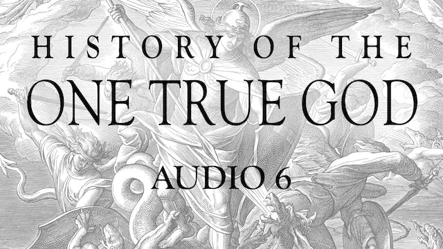 Audio 6 - History of the One True God