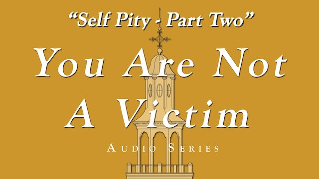 You Are Not a Victim - Self Pity - Part 2 of 4