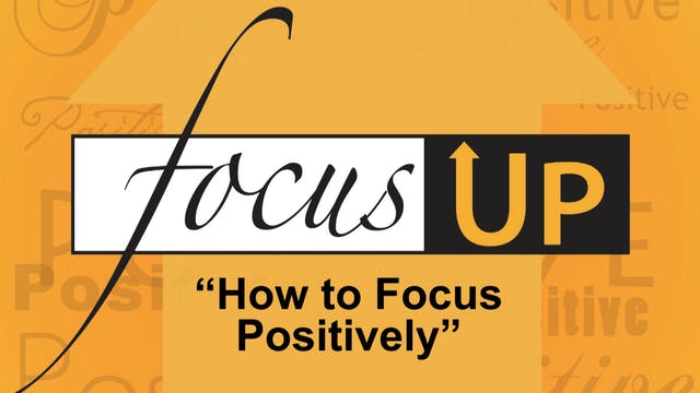 Focus Up Series - How to Focus Positively