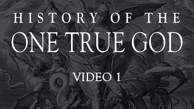Video 1 - History of the One True God...