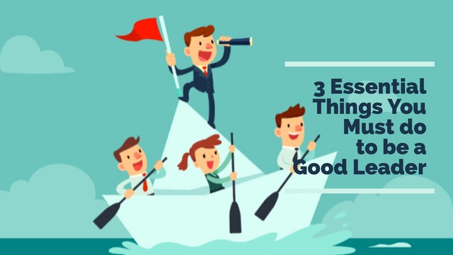 3 Essential Things You Must Do to be a Good Leader