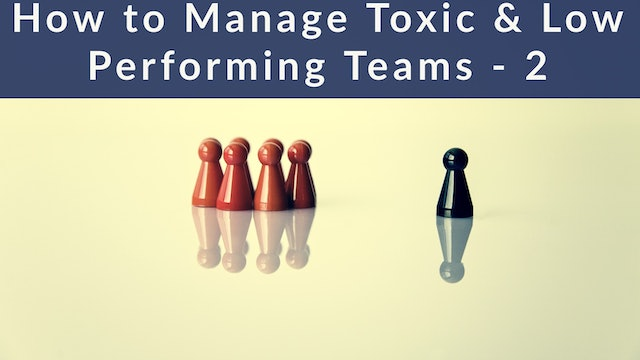 How to Manage Toxic & Low Performing Teams - 2