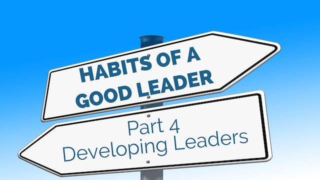 Habits of Good Leaders 4 - Developing Leaders