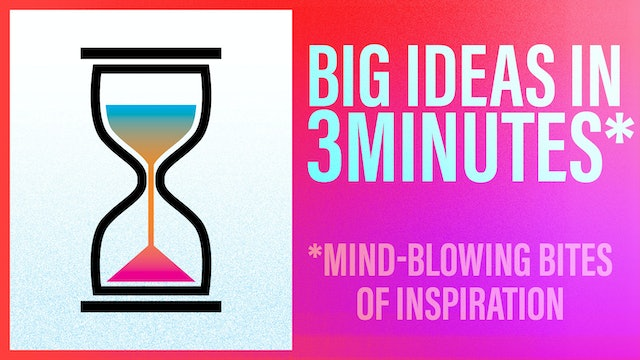Big Ideas in 3 Minutes (More but Mostly Less!)