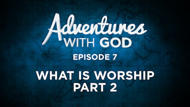 Episode 7 - What Is Worship: Part 2