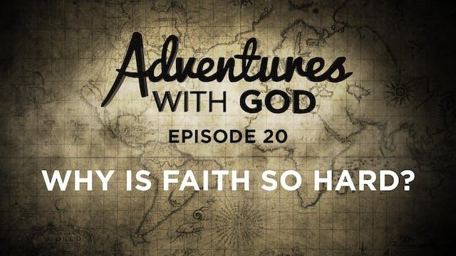 Episode 20 - Why is Faith So Hard?