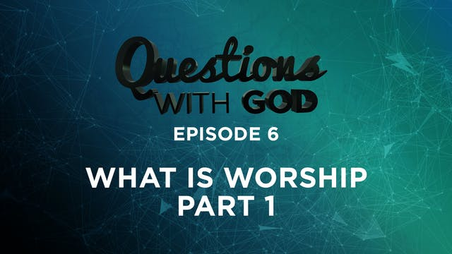 Episode 6 - What Is Worship? (Part 1)