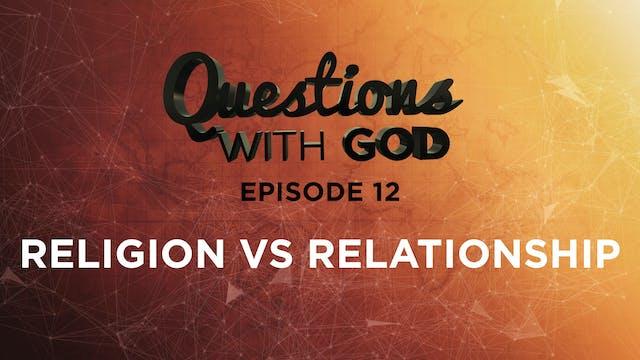 Episode 12 - Religion vs Relationship...
