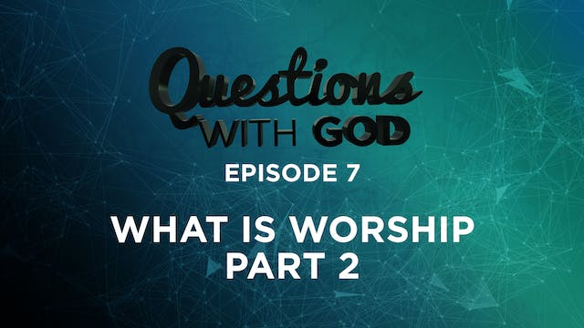 Episode 7 - What Is Worship? (Part 2)