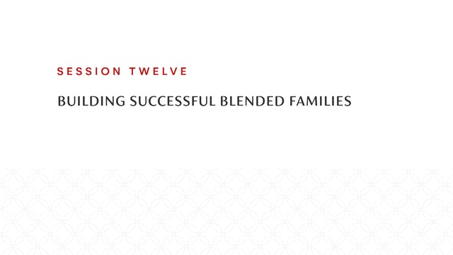 Session Twelve | Building Successful Blended Families