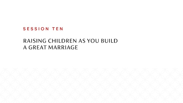 Session Ten | Raising Children as You Build a Great Marriage