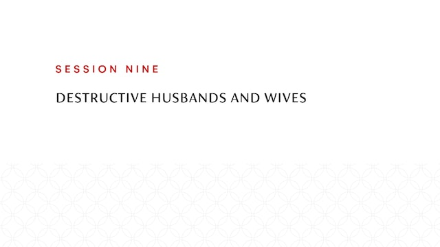 Session Nine | Destructive Husbands and Wives