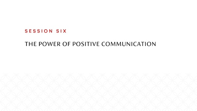 Session Six | The Power of Positive Communication