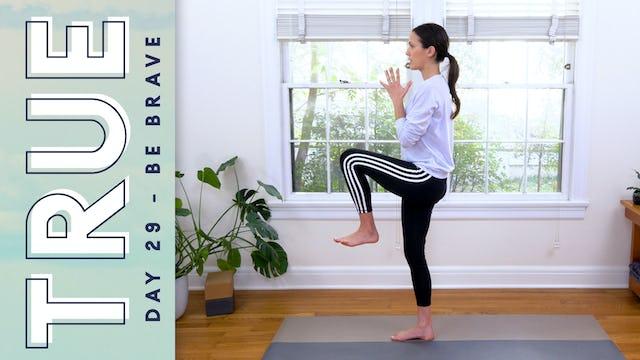 TRUE - Day 29 - BE BRAVE (25 min.)