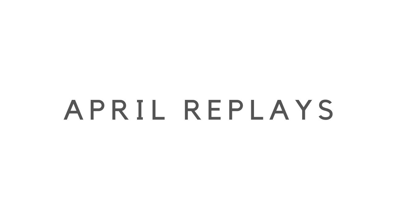 APRIL REPLAYS