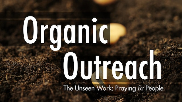 Organic Outreach - Session 6: The Unseen Work: Praying for People