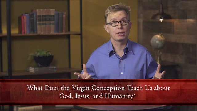 What Christians Ought to Believe - Session 7 - Believing in the Virgin Birth