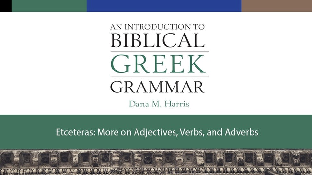 Intro to Biblical Greek -Session 14 - Etceteras: More Adjectives, Verbs, Adverbs