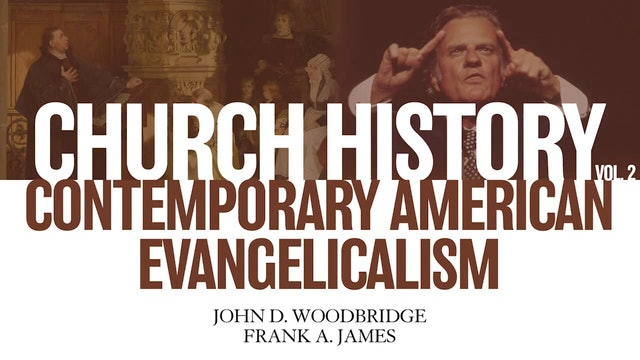 Church History, Vol 2 - Session 21: Contemporary American Evangelicalism: Permutations and Progress (20th and 21st Centuries)