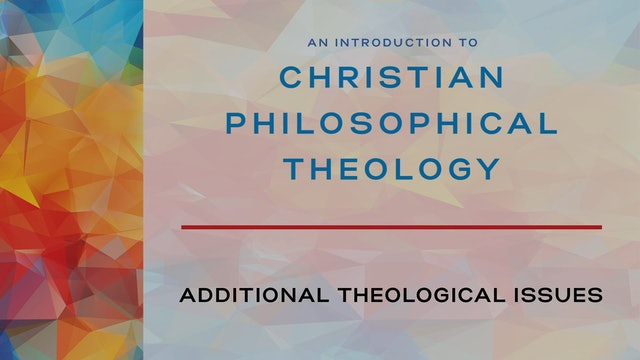 Intro to Christian Philosophical Theology - Session 9 - Additional Issues