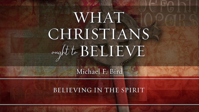 What Christians Ought to Believe - Session 12 - Believing in the Spirit