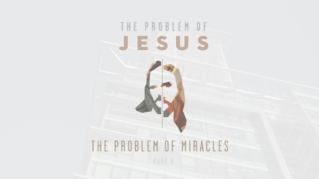 The Problem of Jesus - Session 5B - The Problem of Miracles