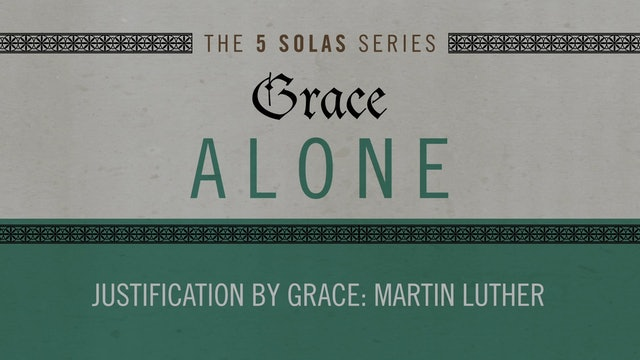 Grace Alone - Session 6 - Justification by Grace: Martin Luther